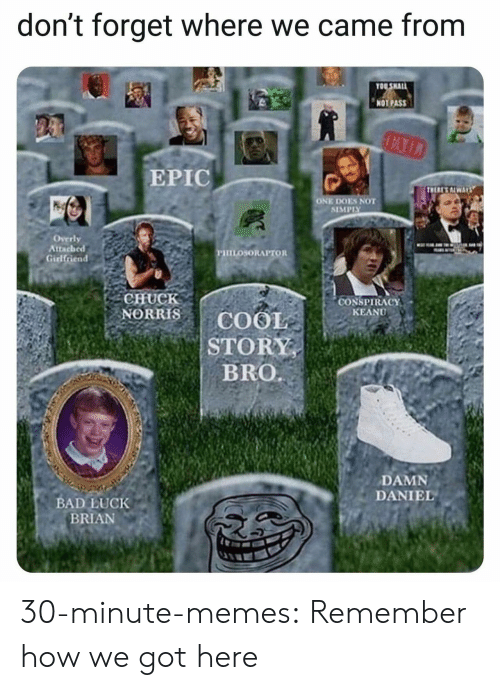 "Bad Luck Brian: don't forget where we came from  OO SHAL  NOT PASS  EPIC  ONE DOES NOT  SIMPIY  Overly  Attached  PHILOSORAPTOR  CHUCK  NORRISCOOIE  CONSPIRACY"" .  KEANU  STORY  DAMN  DANIEL  BAD LUCK  BRIAN 30-minute-memes:  Remember how we got here"