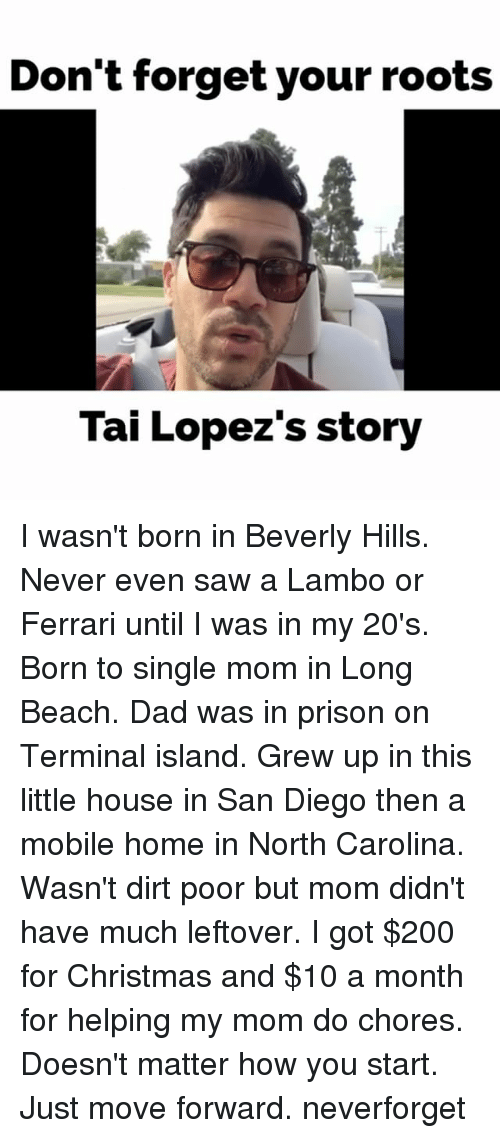 Bailey Jay, Christmas, and Dad: Don't forget your roots  Tai Lopez's story I wasn't born in Beverly Hills. Never even saw a Lambo or Ferrari until I was in my 20's. Born to single mom in Long Beach. Dad was in prison on Terminal island. Grew up in this little house in San Diego then a mobile home in North Carolina. Wasn't dirt poor but mom didn't have much leftover. I got $200 for Christmas and $10 a month for helping my mom do chores. Doesn't matter how you start. Just move forward. neverforget