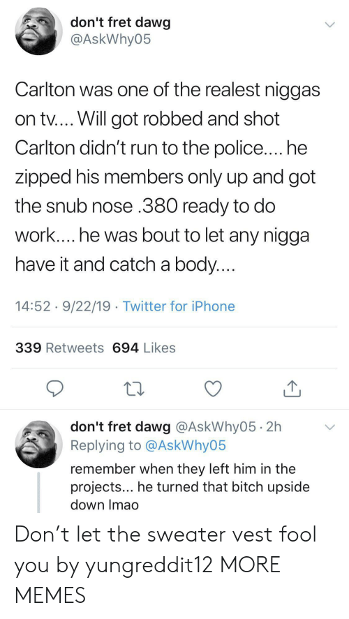 dawg: don't fret dawg  @AskWhy05  Carlton was one of the realest niggas  on tv.... Will got robbed and shot  Carlton didn't run to the police.... he  zipped his members only up and got  the snub nose .380 ready to do  work.... he was bout to let any nigga  have it and catch a body....  14:52 9/22/19 Twitter for iPhone  339 Retweets 694 Likes  don't fret dawg @AskWhy05 2h  Replying to @AskWhy05  remember when they left him in the  projects... he turned that bitch upside  down Imao Don't let the sweater vest fool you by yungreddit12 MORE MEMES