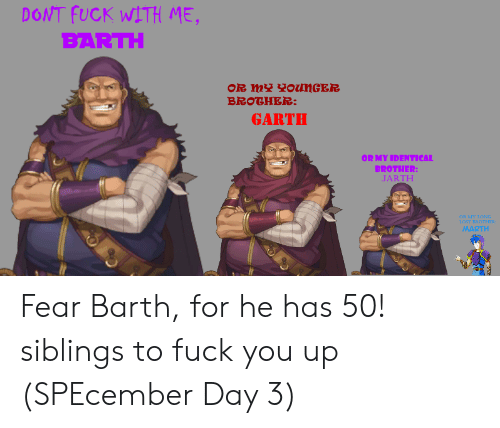 Garth: DONT FUCK WITH ME,  BARTH  OR mY onGER  BROTHER:  GARTH  OR MY IDENTICAL  BROTHER:  JARTH  OR MY LONG  LOST BROTHER  MARTH Fear Barth, for he has 50! siblings to fuck you up (SPEcember Day 3)