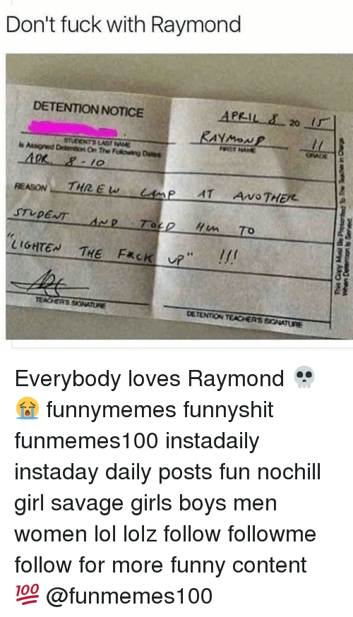 "Memes, Everybody Loves Raymond, and 🤖: Don't fuck with Raymond  DETENTION NOTICE  APRIL 20 ir  Asigned STUDENTS LAtif NAME  On The Folowing Danes  THREW  AT Arvo THER.  STUDENT  LIGHTEN THE F*ck UR""  TEACHERS Everybody loves Raymond 💀😭 funnymemes funnyshit funmemes100 instadaily instaday daily posts fun nochill girl savage girls boys men women lol lolz follow followme follow for more funny content 💯 @funmemes100"