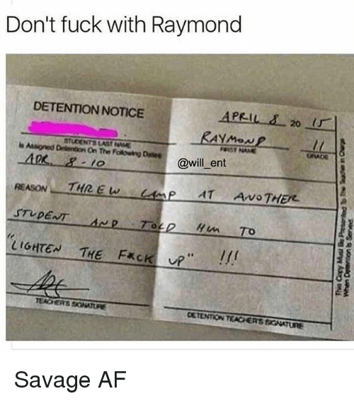 """Af, Memes, and Savage: Don't fuck with Raymond  DETENTION NOTICE  APRIL s 20  STUDENT LASf Driento On The Folowing Dales  FURST NAME  will ent  THREW  STUDENT  Hun To  LIGHTEN THE F*CK  up""""  TEACHERS SONARRE  DETENTION TEAGERSSG KTUNE Savage AF"""
