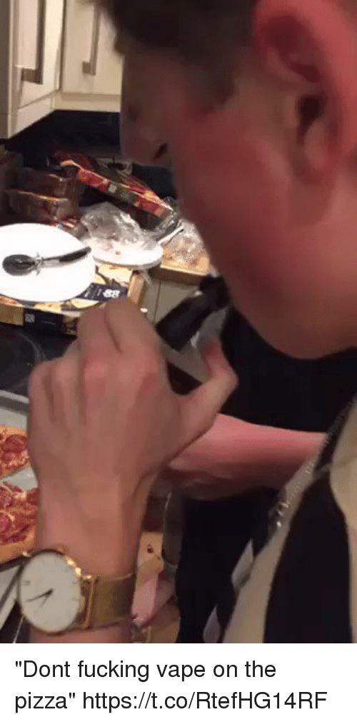 "Fucking, Funny, and Pizza: ""Dont fucking vape on the pizza""  https://t.co/RtefHG14RF"