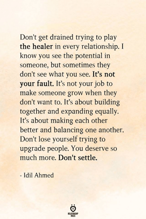 Ahmed: Don't get drained trying to play  the healer in every relationship. I  know you see the potential in  someone, but sometimes they  don't see what you see. It's not  your fault. It's not your job to  make someone grow when they  don't want to. It's about building  together and expanding equally.  It's about making each other  better and balancing one another.  Don't lose yourself trying to  upgrade people. You deserve so  much more. Don't settle.  - Idil Ahmed  BELATIONSHP  ES