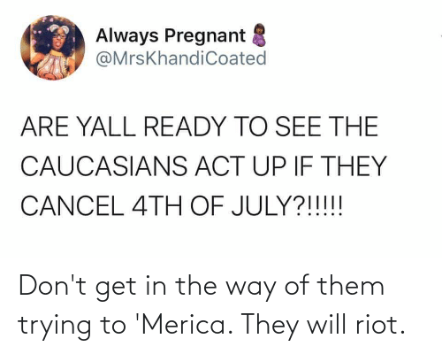 merica: Don't get in the way of them trying to 'Merica. They will riot.