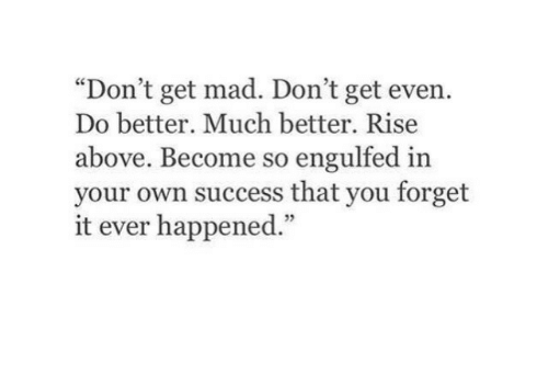 """Rise Above: """"Don't get mad. Don't get even.  Do better. Much better. Rise  above. Become so engulfed in  your own success that you forget  it ever happened.""""  5"""