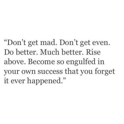 "Get Mad: ""Don't get mad. Don't get even.  Do better. Much better. Rise  above. Become so engulfed in  your own success that you forget  it ever happened.""  05"