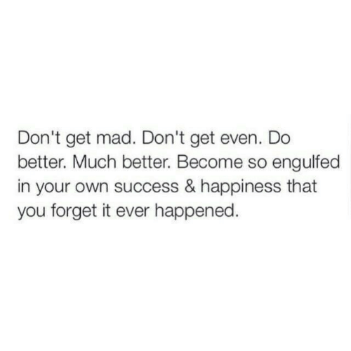 Get Mad: Don't get mad. Don't get even. Do  better. Much better. Become so engulfed  in your own success & happiness that  you forget it ever happened