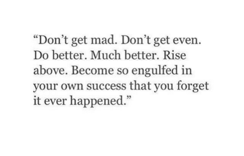 "Get Mad: ""Don't get mad. Don't get even.  Do better. Much better. Rise  above. Become so engulfed in  your own success that you forget  it ever happened.""  5"