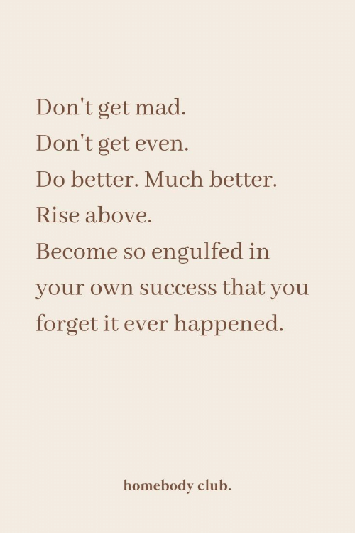 Get Mad: Don't get mad.  Don't get even.  Do better. Much better.  Rise above.  Become so engulfed in  your own success that you  forget it ever happened.  homebody club.