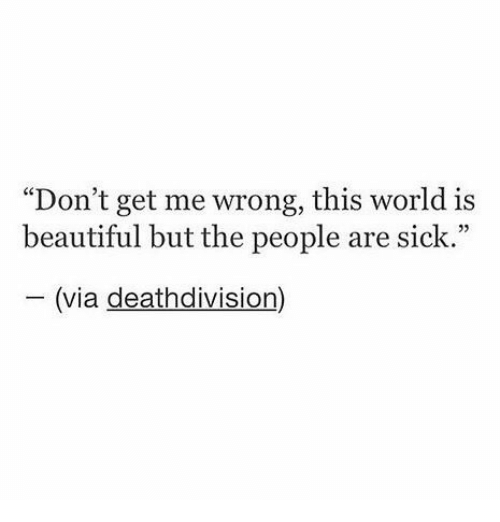"""divisive: """"Don't get me wrong, this world is  beautiful but the people are sick.""""  (via death division"""