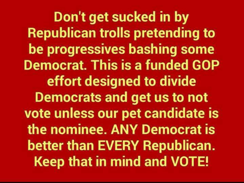 trolls: Don't get sucked in by  Republican trolls pretending to  be progressives bashing some  Democrat. This is a funded GOP  effort designed to divide  Democrats and get us to not  vote unless our pet candidate is  the nominee. ANY Democrat is  better than EVERY Republican.  Keep that in mind and VOTE!