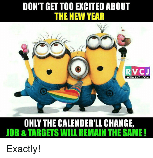Memes, Target, and 🤖: DON'T GET TOO EXCITED ABOUT  THE NEW YEAR  RVCJ  WWW. RVCU.COM  ONLY THE CALENDER LL CHANGE,  JOB &TARGETS WILL REMAIN THE SAME! Exactly!