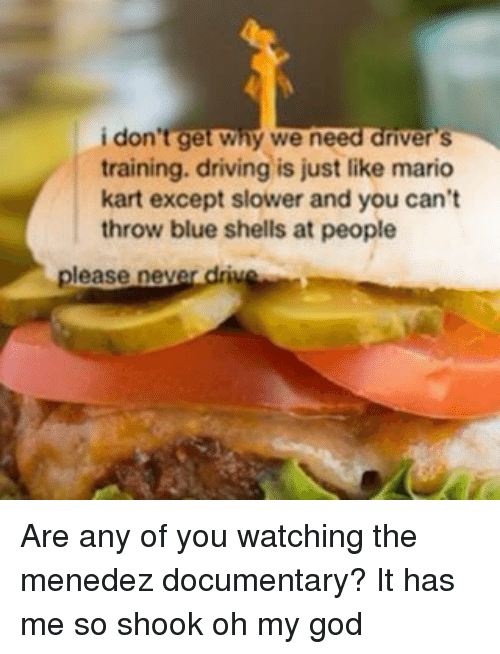 Mario Kart, Oh My God, and Tumblr: don't get why we need driver S  training. driving is just like mario  kart except slower and you can't  throw blue shells at people  please neve  drive Are any of you watching the menedez documentary? It has me so shook oh my god