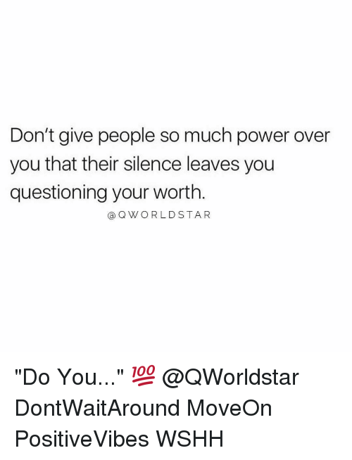 "Memes, World Star, and 🤖: Don't give people so much power over  you that their silence leaves you  questioning your worth  a Q WORLD STAR ""Do You..."" 💯 @QWorldstar DontWaitAround MoveOn PositiveVibes WSHH"