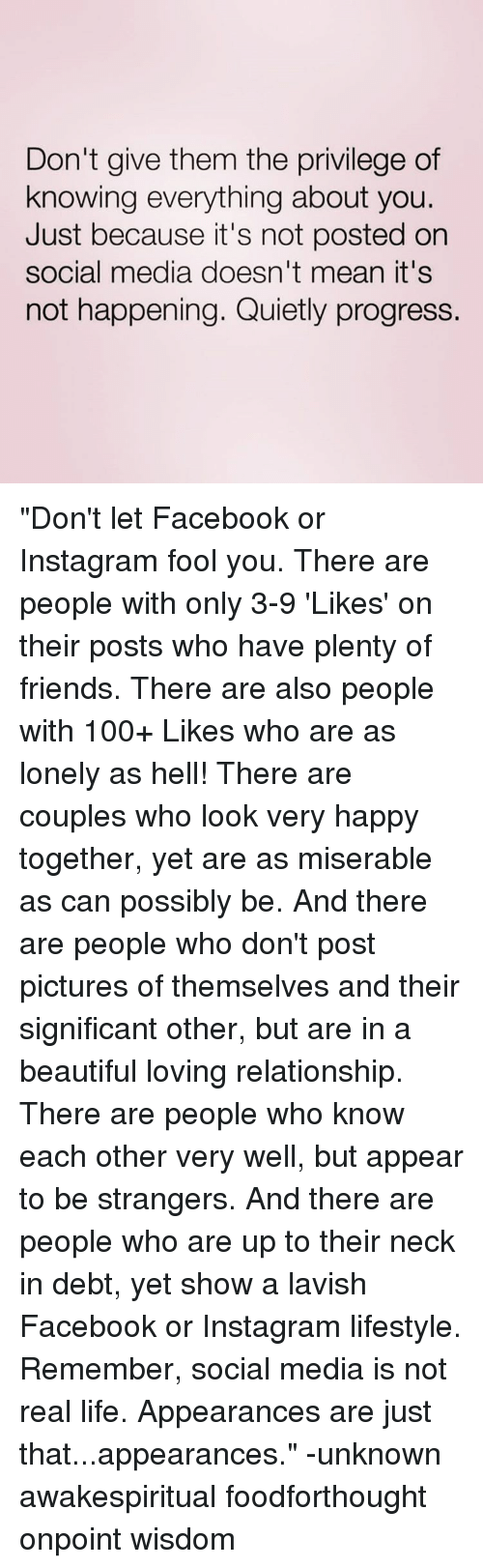 "Memes, Relationships, and Social Media: Don't give them the privilege of  knowing everything about you.  Just because it's not posted on  social media doesn't mean it's  not happening. Quietly progress. ""Don't let Facebook or Instagram fool you. There are people with only 3-9 'Likes' on their posts who have plenty of friends. There are also people with 100+ Likes who are as lonely as hell! There are couples who look very happy together, yet are as miserable as can possibly be. And there are people who don't post pictures of themselves and their significant other, but are in a beautiful loving relationship. There are people who know each other very well, but appear to be strangers. And there are people who are up to their neck in debt, yet show a lavish Facebook or Instagram lifestyle. Remember, social media is not real life. Appearances are just that...appearances."" -unknown awakespiritual foodforthought onpoint wisdom"