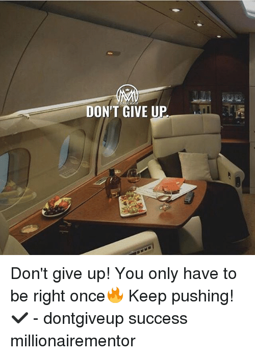Memes, Success, and 🤖: DON'T GIVE U  il Don't give up! You only have to be right once🔥 Keep pushing! ✔️ - dontgiveup success millionairementor