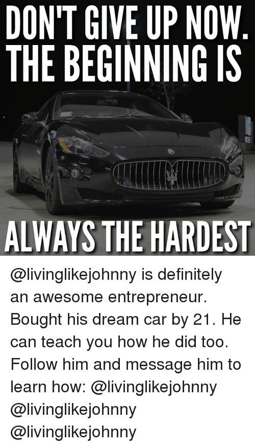 Definitely, Memes, and Definition: DON'T GIVE UP NOW  THE BEGINNING IS  ALWAYS THE HARDEST @livinglikejohnny is definitely an awesome entrepreneur. Bought his dream car by 21. He can teach you how he did too. Follow him and message him to learn how: @livinglikejohnny @livinglikejohnny @livinglikejohnny