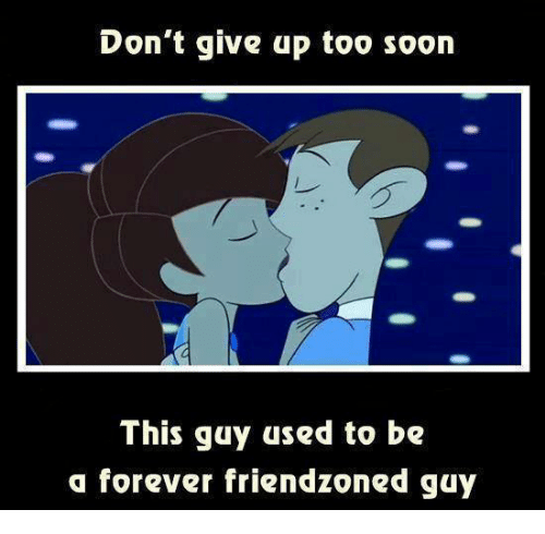 Friends, Funny, and Soon...: Don't give up too soon  This guy used to be  a forever friend zoned guy