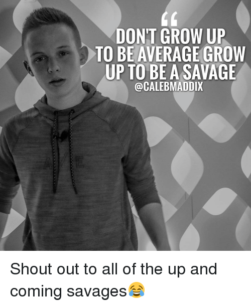 Growing Up, Memes, and All of The: DONT GROW UP  TO BE AVERAGE GROW  UP TO BE A SAVAGE  @CALEBMADDIX Shout out to all of the up and coming savages😂