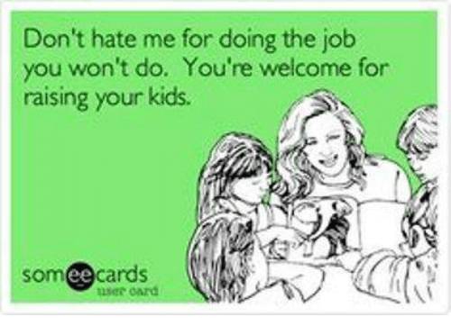 Memes, Jobs, and Kids: Don't hate me for doing the job  you won't do. You're welcome for  raising your kids.  somee cards