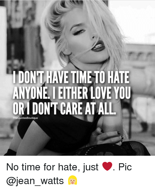 Memes, 🤖, and Jeans: DONT HAVE  TIME TO HATE  ANYONE IEITHER LOVE YOU  ORMDONT CARE ATALL  The QuotesBoutique No time for hate, just ❤. Pic @jean_watts 👱🏼♀️