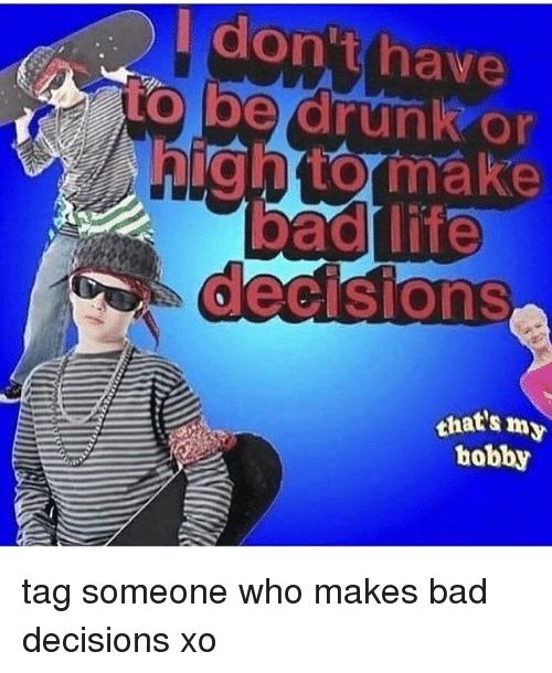 Bad Decisions: don't have  to be drunk or  that's my  hobby tag someone who makes bad decisions xo