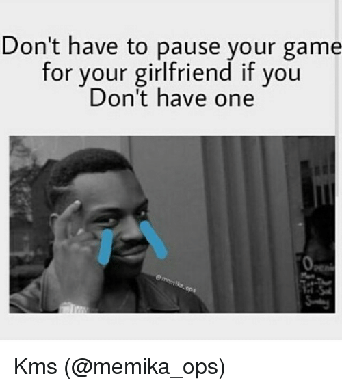 pause: Don't have to pause your game  for your girlfriend if you  Don't have one Kms (@memika_ops)