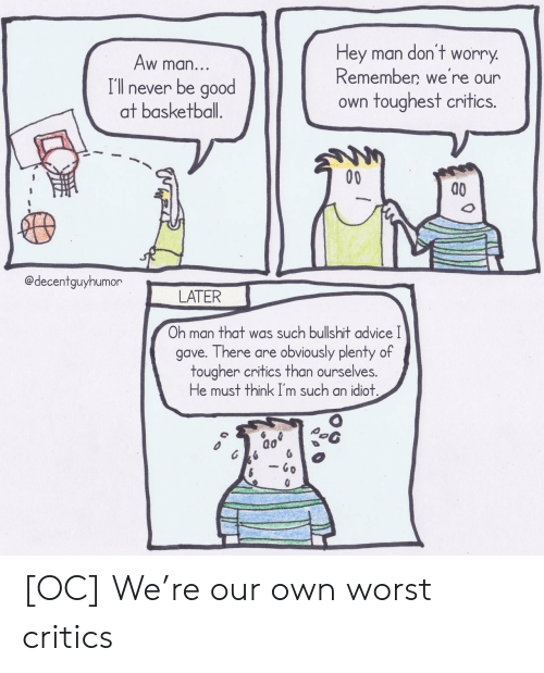 hey man: don't  Hey man  worry  Aw man...  Remember we're our  I'll never be good  at basketball.  own toughest critics.  00  @decentguyhumor  LATER  Oh man that was such bullshit advice I  gave. There are obviously plenty of  tougher critics than ourselves.  He must think I'm such an idiot.  - Go [OC] We're our own worst critics
