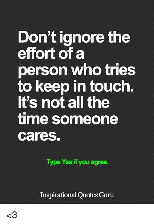 Memes, Quotes, and Time: Don't ignore the  effort of a  person who tries  to keep in touch.  It's not all the  time someone  cares  Type Yes if you agree.  Inspirational Quotes Guru <3