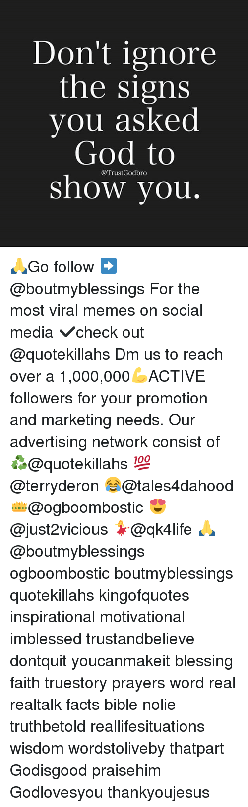 Facts, God, and Memes: Don't ignore  the signs  you asked  God to  @Trust Godbro  show you 🙏Go follow ➡@boutmyblessings For the most viral memes on social media ✔check out @quotekillahs Dm us to reach over a 1,000,000💪ACTIVE followers for your promotion and marketing needs. Our advertising network consist of ♻@quotekillahs 💯@terryderon 😂@tales4dahood 👑@ogboombostic 😍@just2vicious 💃@qk4life 🙏@boutmyblessings ogboombostic boutmyblessings quotekillahs kingofquotes inspirational motivational imblessed trustandbelieve dontquit youcanmakeit blessing faith truestory prayers word real realtalk facts bible nolie truthbetold reallifesituations wisdom wordstoliveby thatpart Godisgood praisehim Godlovesyou thankyoujesus