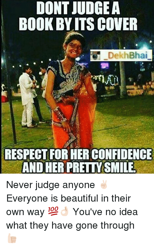 dont judge a book by its cover: DONT JUDGE A  BOOK BY ITS COVER  DekhBhai  RESPECT FORHER CONFIDENCE Never judge anyone ✌🏻️ Everyone is beautiful in their own way 💯👌🏻 You've no idea what they have gone through 👍🏻