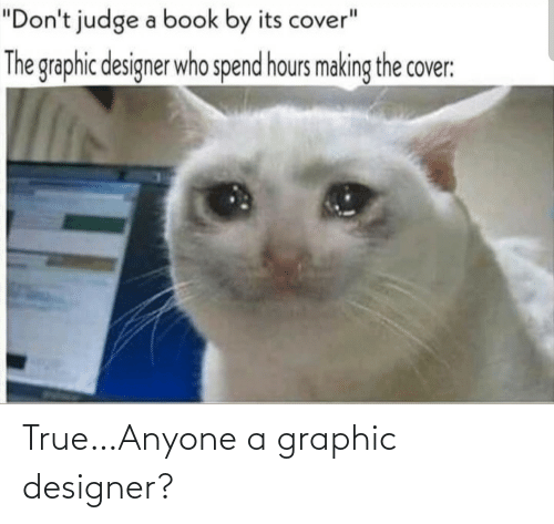 """dont judge a book by its cover: """"Don't judge a book by its cover""""  The graphic designer who spend hours making the cover: True…Anyone a graphic designer?"""