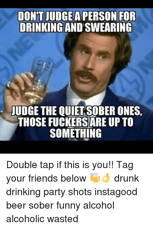 Funny Alcohol: DONT JUDGE  A PERSON FOR  DRINKING AND SWEARING  JUDGE THE OUIET SOBER ONES.  THOSE FUCKERSARE UP TO  SOMETHING Double tap if this is you!! Tag your friends below 🍻👌 drunk drinking party shots instagood beer sober funny alcohol alcoholic wasted
