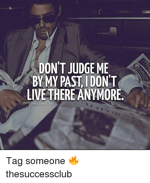 dont judge me: DON'T JUDGE ME  BYMY PAST IDONT  LIVE THERE ANYMORE  Success Club Tag someone 🔥 thesuccessclub