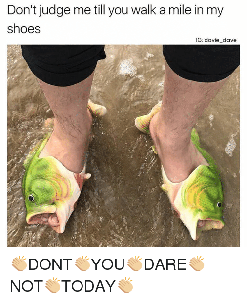 Funny, Shoes, and Judge: Don't judge me till you walk a mile in my  shoes  IG: davie dave 👏🏼DONT👏🏼YOU👏🏼DARE👏🏼NOT👏🏼TODAY👏🏼