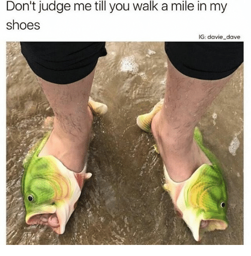 dont judge me: Don't judge me till you walk a mile in my  shoes  IG: davie dave