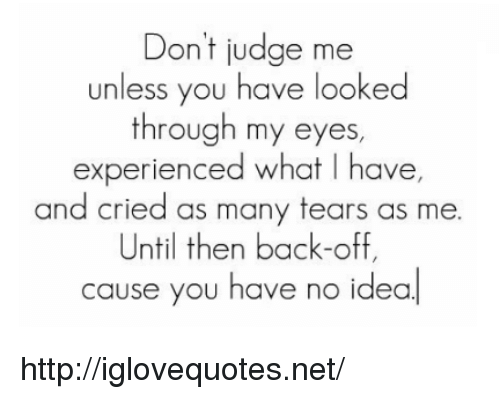 dont judge me: Don't judge me  unless you have looked  through my eyes  experienced what I have,  and cried as many tears as me.  Until then back-off,  cause you have  no idea http://iglovequotes.net/