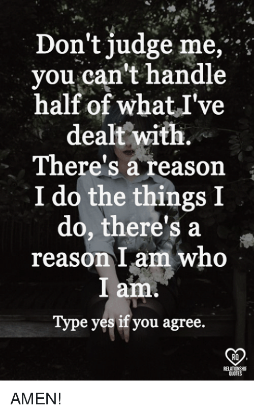 """dont judge me: Don't judge me,""""  you can't handle  half of whatI've  dealt with.  There's a reason '.  I do the things I  do, there's a .  reason I am who  I am.  Type yes if you agree.  RO AMEN!"""