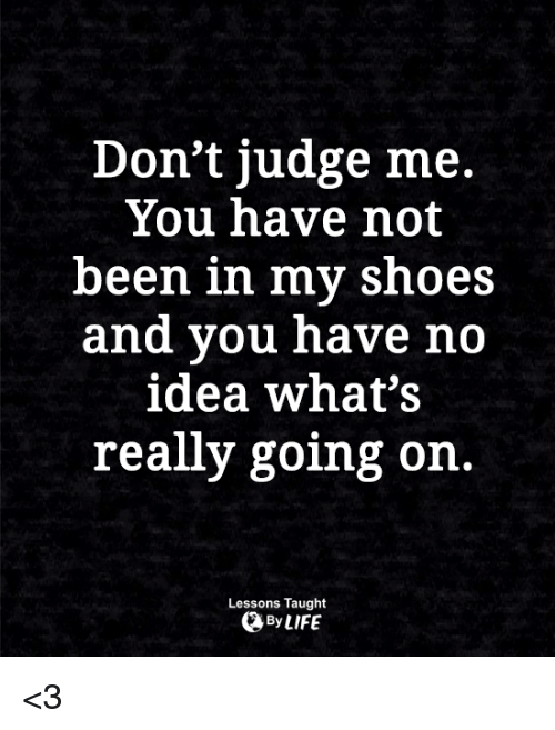 dont judge me: Don't judge me.  You have not  been in mv shoes  and you have no  idea what's  really going on.  Lessons Taught  By LIFE <3