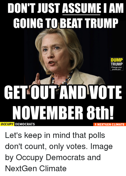 Let Keep: DON'T JUST ASSUME IAM  GOING TO BEAT TRUMP  DUMP  TRUMP  Change your  profile pic!  GET OUT AND VOTE  NOVEMBER 8th!  OCCUPY DEMOCRATS  NEXTGEN CLIMATE Let's keep in mind that polls don't count, only votes.  Image by Occupy Democrats and NextGen Climate