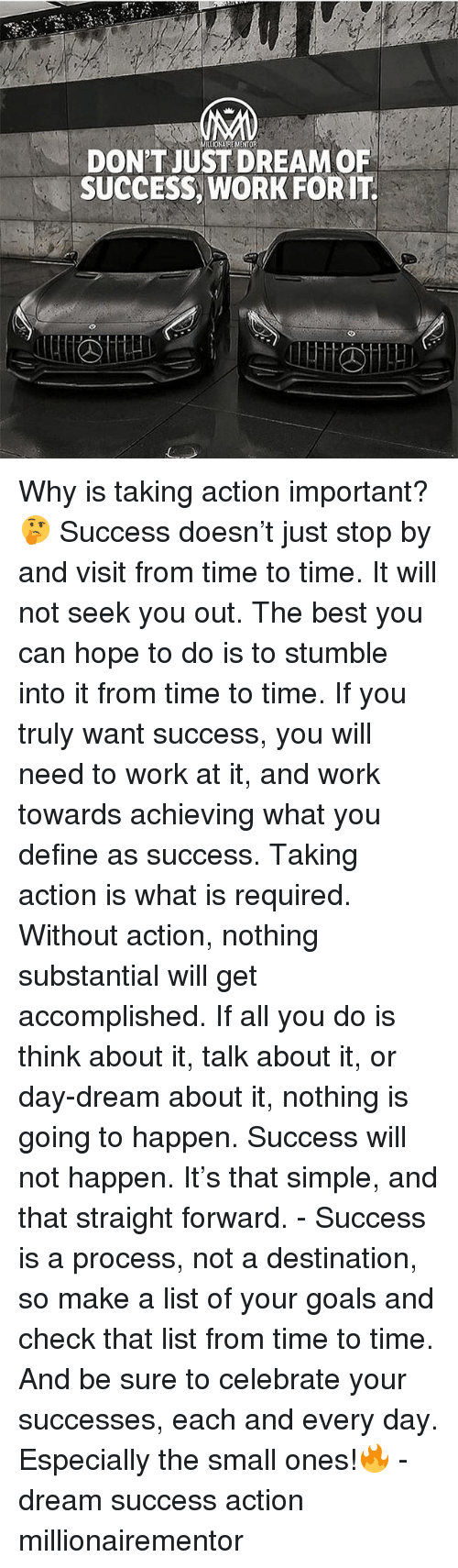 Goals, Memes, and Work: DON'T JUST DREAM OF  SUCCESS, WORK FORIT Why is taking action important? 🤔 Success doesn't just stop by and visit from time to time. It will not seek you out. The best you can hope to do is to stumble into it from time to time. If you truly want success, you will need to work at it, and work towards achieving what you define as success. Taking action is what is required. Without action, nothing substantial will get accomplished. If all you do is think about it, talk about it, or day-dream about it, nothing is going to happen. Success will not happen. It's that simple, and that straight forward. - Success is a process, not a destination, so make a list of your goals and check that list from time to time. And be sure to celebrate your successes, each and every day. Especially the small ones!🔥 - dream success action millionairementor