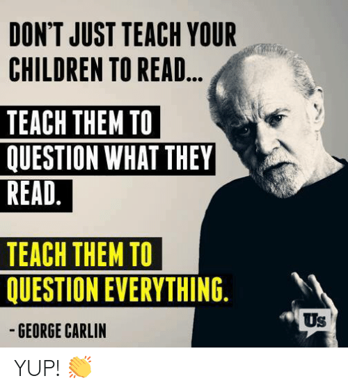 George Carlin: DON'T JUST TEACH YOUR  CHILDREN TO READ...  TEACH THEM TO  QUESTION WHAT THEY  READ.  TEACH THEM TO  QUESTION EVERYTHING.  -GEORGE CARLIN  Us YUP! 👏