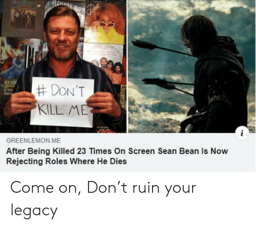 sean:  #DON'T  KILL ME  GREENLEMON ME  After Being Killed 23 Times On Screen Sean Bean Is Now  Rejecting Roles Where He Dies  L Come on, Don't ruin your legacy