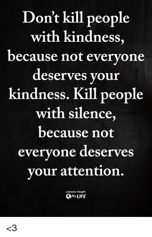 Memes, Kindness, and Silence: Don't kill people  with kindness,  because not evervone  deserves your  kindness. Kill  people  with silence  because not  evervone deserves  vour attention.  Lessons Taught  ByLIFE <3