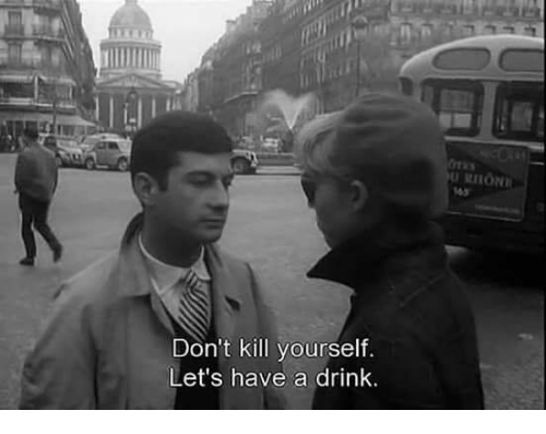 have a drink: Don't kill yourself  Let's have a drink.