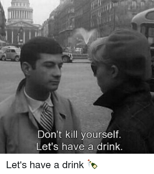 have a drink: Don't kill yourself.  Let's have a drink. Let's have a drink 🍾