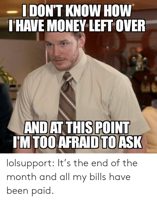 Money Left Over: DON'T KNOW HOW  HAVE MONEY LEFT OVER  ANDAT THIS POINT  IM TOO AFRAID TOASK lolsupport:  It's the end of the month and all my bills have been paid.