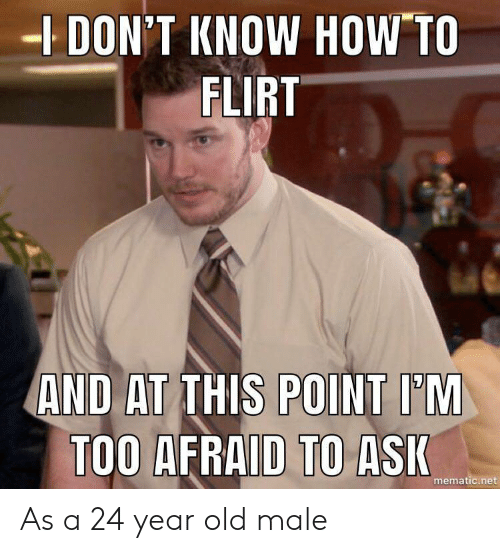 year-old-male: DON'T KNOW HOW TO  FLIRT  AND AT THIS POINT I'M  TOO AFRAID TO ASI  mematic.net As a 24 year old male