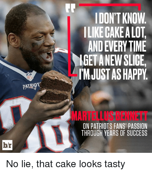 martellus: DON'T KNOW  ILIKE CAKE A LOT  AND EVERY TIME  IGETANEW SLICE  IMJUST AS HAPPY  MARTELLUS BENNETT  ON PATRIOTS FANS' PASSION  THROUGH YEARS OF SUCCESS  b/r No lie, that cake looks tasty